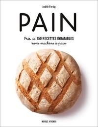 Judith Fertig et André Noël - Pain - Près de 150 recettes inratables sans machine à pain.