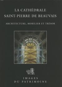 Judith Förstel et Aline Magnien - La cathédrale Saint-Pierre de Beauvais - Architecture, mobilier et trésor.