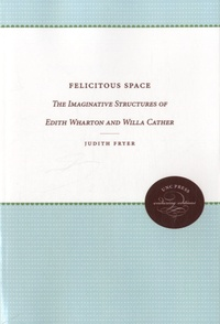 Judith Fryer - Felicitous Space - The Imaginative Structures of Edith Wharton and Willa Cather.