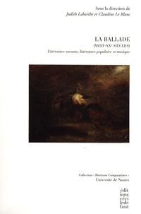 Judith Labarthe et Claudine Le Blanc - La ballade (XVIIIe-XXe siècles) - Littérature savante, littérature populaire et musique.