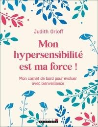 Judith Orloff - Mon hypersensibilité est ma force ! - Mon carnet de bord pour évoluer avec bienveillance.