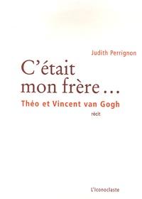 Judith Perrignon - C'était mon frère... - Théo et Vincent van Gogh.