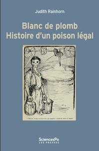 Judith Rainhorn - Blanc de plomb - Histoire d'un poison légal.