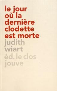 Judith Wiart - Le jour où la dernière clodette est morte.