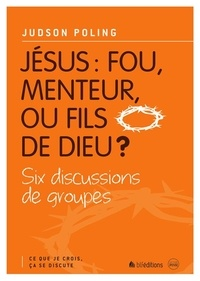 Judson Poling - Jésus : fou, menteur, ou fils de dieu ? - Six discussions de groupes.