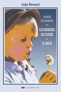Judy Howard - Grandir en harmonie avec les remèdes de fleurs du docteur Bach - Guide d'utilisation des remèdes pendant l'enfance et l'adolescence.