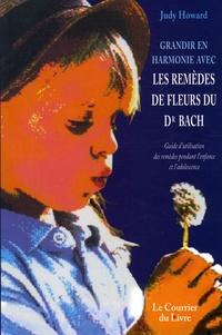 Judy Howard - Grandir en harmonie avec les remèdes de fleurs du dr Bach - Guide d'utilisation des remèdes pendant l'enfance et l'adolescence.