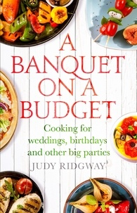 Judy Ridgway - A Banquet on a Budget - Cooking for weddings, birthdays and other big parties.