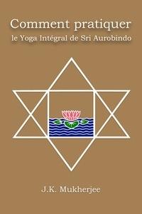 Jugal Kishore Mukherjee - Comment pratiquer le yoga intégral de Sri Aurobindo.