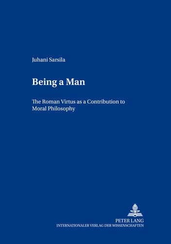 "Juhani Sarsila - Being a Man - The Roman Virtus as a Contribution to Moral Philosophy""."