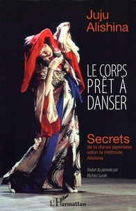 Le corps prêt à danser- Secrets de la danse japonaise selon la méthode Alishina - Juju Alishina |