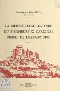 Jules Avril et Joseph Urtasun - La merveilleuse histoire du bienheureux cardinal Pierre de Luxembourg.