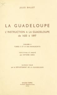 Jules Ballet et Antoine Abou - La Guadeloupe (6) - L'instruction à la Guadeloupe : de 1635 à 1897, tomes X et XI des manuscrits.