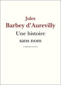 Jules Barbey d'Aurevilly - Une histoire sans nom - suivi de: Une page d'Histoire, Le Cachet d'Onyx, Léa.