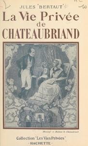 Jules Bertaut et Francis Ambrière - La vie privée de Chateaubriand.