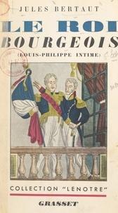 Jules Bertaut - Le roi bourgeois - Louis-Philippe intime.