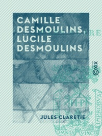Jules Claretie - Camille Desmoulins, Lucile Desmoulins - Étude sur les dantonistes.