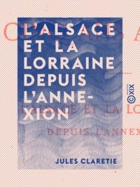 Jules Claretie - L'Alsace et la Lorraine depuis l'annexion - Cinq ans après.