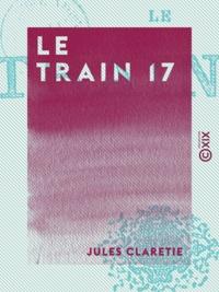 Jules Claretie - Le Train 17.