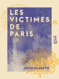 Jules Claretie - Les Victimes de Paris.
