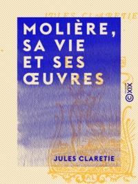 Jules Claretie - Molière, sa vie et ses œuvres.