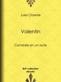 Jules Claretie - Valentin - Comédie en un acte.