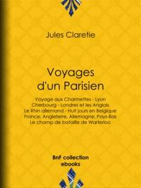 Jules Claretie - Voyages d'un Parisien - Voyage aux Charmettes - Lyon - Cherbourg - Londres et les Anglais - Le Rhin allemand - Huit jours en Belgique - France, Angleterre, Allemagne, Pays-Bas - Le champ de bataille de Warterloo.