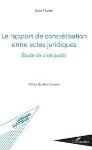 Le rapport de concrétisation entre actes juridiques- Etude de droit public - Jules David | Showmesound.org