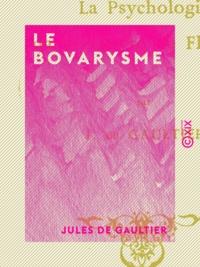 Jules de Gaultier - Le Bovarysme - La psychologie dans l'œuvre de Flaubert.