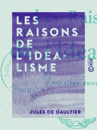 Jules de Gaultier - Les Raisons de l'idéalisme.