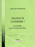 Jules de Marthold et  Ligaran - Jouons la comédie ! - Comédie pour les jeunes filles.