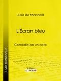 Jules de Marthold et  Ligaran - L'Écran bleu - Comédie en un acte.