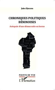Jules Djossou - Chroniques politiques béninoises - Autopsie d'une démocratie en berne.