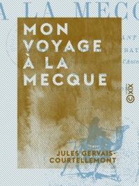 Jules Gervais-Courtellemont - Mon voyage à La Mecque.