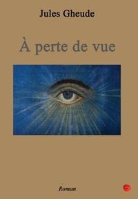 Jules Gheude - A perte de vue.