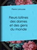 Jules Janin et Pierre Larousse - Fleurs latines des dames et des gens du monde - Clef des citations latines que l'on rencontre fréquemment dans les ouvrages des écrivains français.