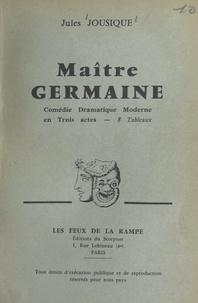 Jules Jousique - Maître Germaine - Comédie dramatique moderne, en trois actes, 8 tableaux.