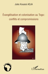 Jules Kouassi Adja - Evangélisation et colonisation au Togo : conflits et compromissions.