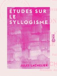 Jules Lachelier - Études sur le syllogisme.