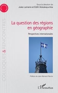 Jules Lamarre et Edith Mukakayumba - La question des régions én géographie - Perspectives internationales.