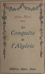 Jules Mazé - La conquête de l'Algérie.