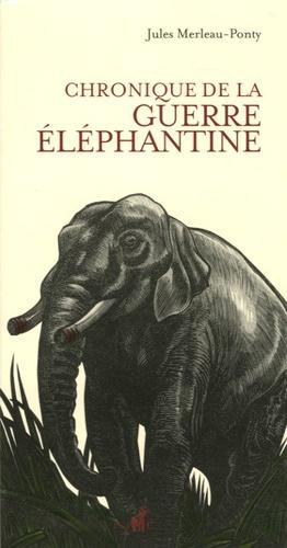 Jules Merleau-Ponty - Chronique de la guerre éléphantine.