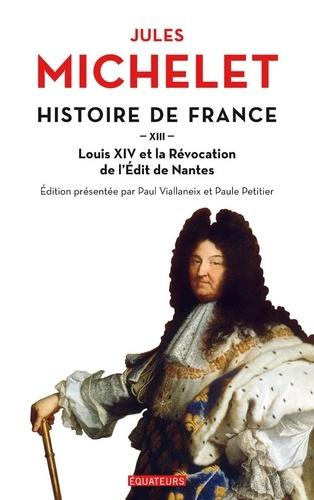 Histoire de France. Tome 13, Louis XIV et la révocation de l'Edit de Nantes