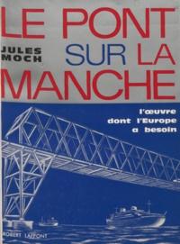 Jules Moch - Le pont sur la Manche - L'œuvre dont l'Europe a besoin.