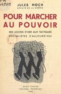 Jules Moch - Pour marcher au pouvoir - Des leçons d'hier aux tactiques socialistes d'aujourd'hui.
