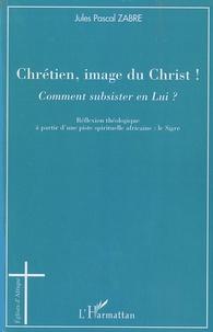 Jules Pascal Zabre - Chrétien, image du Christ ! - Comment subsister en Lui ?.