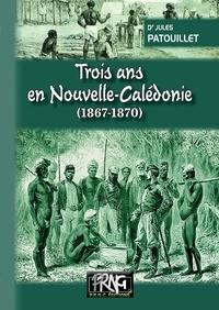 Jules Patouillet - Trois ans en Nouvelle-Calédonie - 1867-1870.