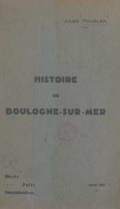 Jules Paublan et Eugène Canu - Histoire de Boulogne-sur-Mer - Récits, faits, considérations.