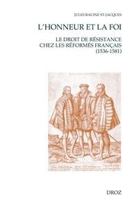 Jules Racine St-Jacques - L'honneur et la foi - Le droit de résistance chez les réformés français (1536-1581).