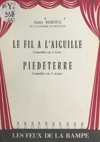 Jules Reboul - Le fil à l'aiguille - Comédie en 1 acte, en prose. Suivi de Piedeterre, comédie en 5 actes, en prose.